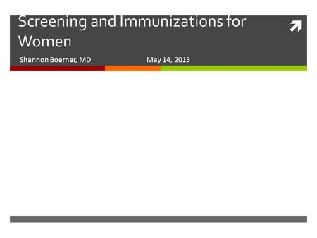  Screening and Immunizations for Women Shannon Boerner, MD May 14, 2013.