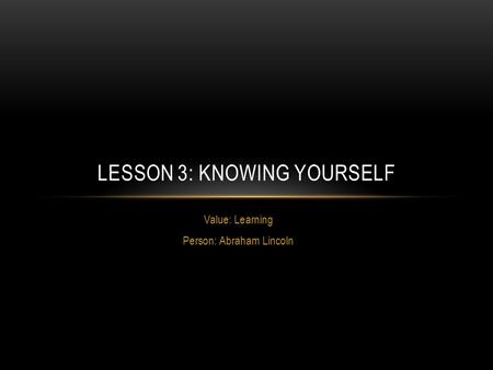 Value: Learning Person: Abraham Lincoln LESSON 3: KNOWING YOURSELF.