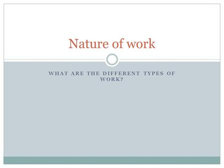 WHAT ARE THE DIFFERENT TYPES OF WORK? Nature of work.