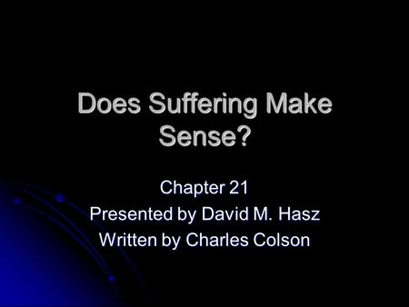 Does Suffering Make Sense? Chapter 21 Presented by David M. Hasz Written by Charles Colson.