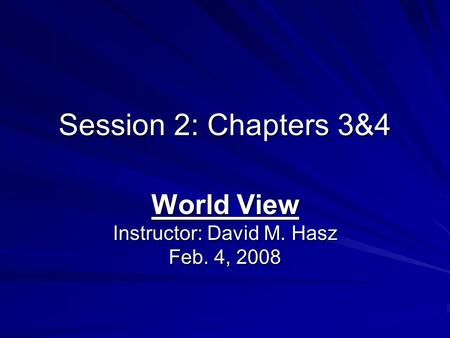 Session 2: Chapters 3&4 World View Instructor: David M. Hasz Feb. 4, 2008.