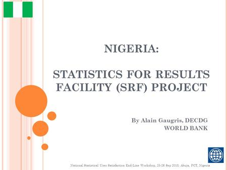 NIGERIA: STATISTICS FOR RESULTS FACILITY (SRF) PROJECT By Alain Gaugris, DECDG WORLD BANK National Statistical User Satisfaction End-Line Workshop, 25-26.