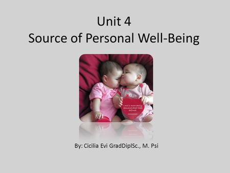 Unit 4 Source of Personal Well-Being By: Cicilia Evi GradDiplSc., M. Psi.