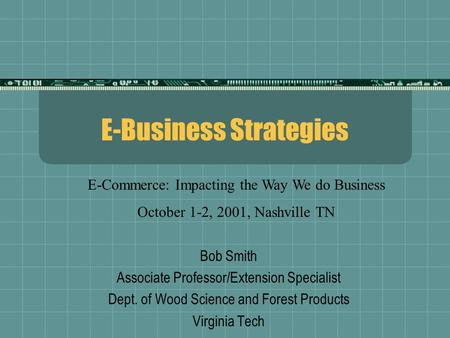 E-Business Strategies Bob Smith Associate Professor/Extension Specialist Dept. of Wood Science and Forest Products Virginia Tech E-Commerce: Impacting.