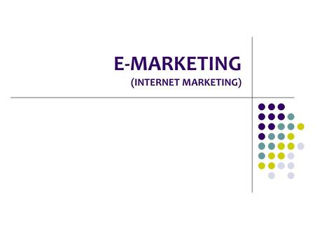 E-MARKETING (INTERNET MARKETING). E-MARKETING Marketing: A comprehensive process that involves every aspect of a business from designing its products,