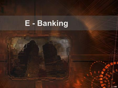 1 / 99 E - Banking 2 / 99 Outline Introduction to e-Banking  What is an e-Bank and why to do e-Banking  Some facts about e-Banking Bankers' Point of.