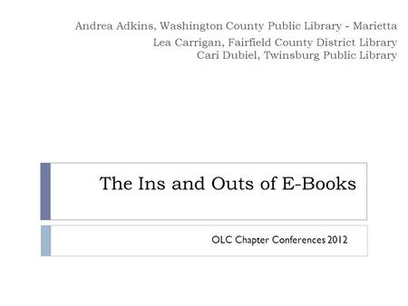 The Ins and Outs of E-Books Andrea Adkins, Washington County Public Library - Marietta Lea Carrigan, Fairfield County District Library Cari Dubiel, Twinsburg.