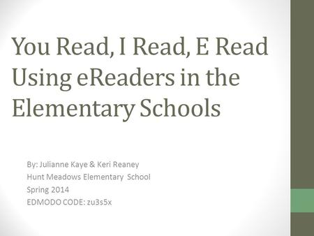 You Read, I Read, E Read Using eReaders in the Elementary Schools By: Julianne Kaye & Keri Reaney Hunt Meadows Elementary School Spring 2014 EDMODO CODE: