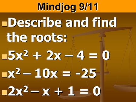 Mindjog 9/11 Describe and find the roots: Describe and find the roots: 5x 2 + 2x – 4 = 0 5x 2 + 2x – 4 = 0 x 2 – 10x = -25 x 2 – 10x = -25 2x 2 – x + 1.