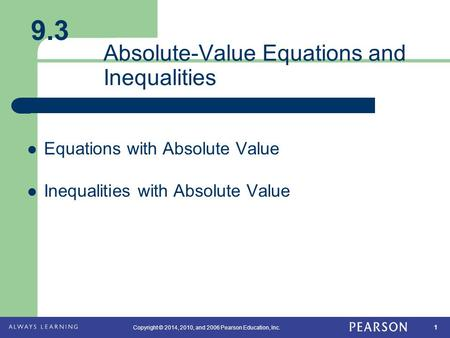 1 Copyright © 2014, 2010, and 2006 Pearson Education, Inc. Absolute-Value Equations and Inequalities Equations with Absolute Value Inequalities with Absolute.