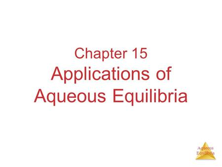 Aqueous Equilibria Chapter 15 Applications of Aqueous Equilibria.
