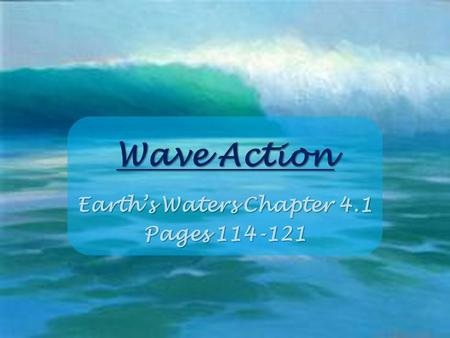 Wave Action Earth's Waters Chapter 4.1 Pages 114-121.