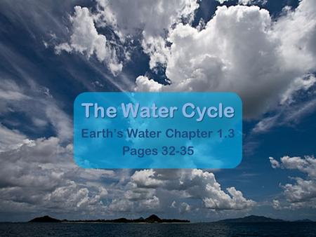 The Water Cycle Earth's Water Chapter 1.3 Pages 32-35.