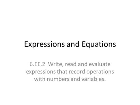Expressions and Equations 6.EE.2 Write, read and evaluate expressions that record operations with numbers and variables.