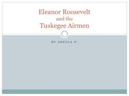 BY ADELLA P. Eleanor Roosevelt and the Tuskegee Airmen.