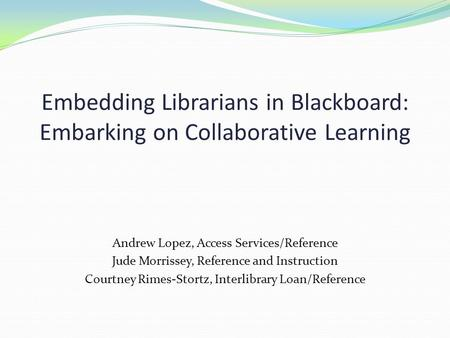 Embedding Librarians in Blackboard: Embarking on Collaborative Learning Andrew Lopez, Access Services/Reference Jude Morrissey, Reference and Instruction.