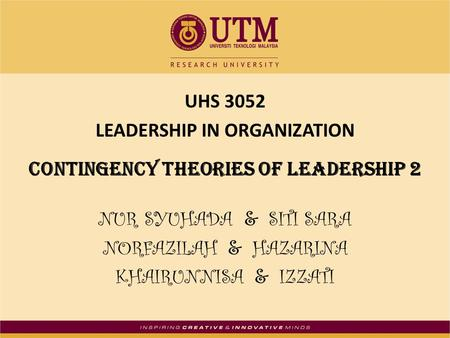 UHS 3052 LEADERSHIP IN ORGANIZATION Contingency theories of leadership 2 NUR SYUHADA & SITI SARA NORFAZILAH & HAZARINA KHAIRUNNISA & IZZATI.