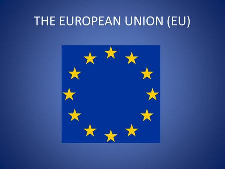 THE EUROPEAN UNION (EU). THE EU: AN INTRODUCTION All must: Describe why the European Union was first set up. Most should: Explain the 'roots' of the European.