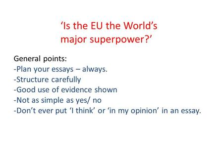 'Is the EU the World's major superpower?' General points: -Plan your essays – always. -Structure carefully -Good use of evidence shown -Not as simple as.