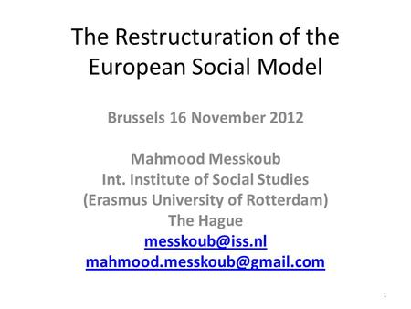The Restructuration of the European Social Model Brussels 16 November 2012 Mahmood Messkoub Int. Institute of Social Studies (Erasmus University of Rotterdam)