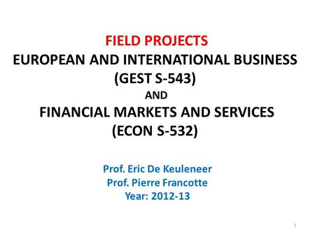 Prof. Eric De Keuleneer Prof. Pierre Francotte Year: 2012-13 FIELD PROJECTS EUROPEAN AND INTERNATIONAL BUSINESS (GEST S-543) AND FINANCIAL MARKETS AND.