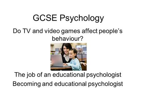 GCSE Psychology Do TV and video games affect people's behaviour? The job of an educational psychologist Becoming and educational psychologist.