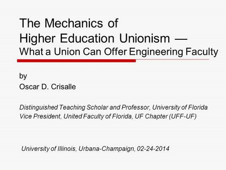 The Mechanics of Higher Education Unionism — What a Union Can Offer Engineering Faculty by Oscar D. Crisalle Distinguished Teaching Scholar and Professor,