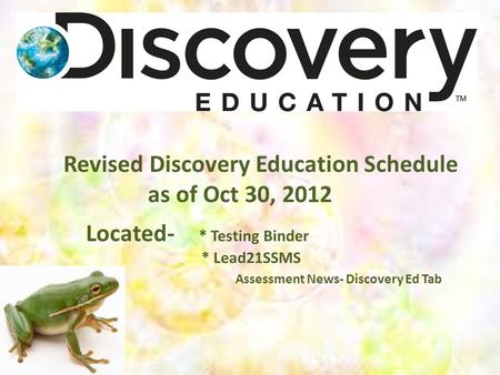 Revised Discovery Education Schedule as of Oct 30, 2012 Located- * Testing Binder * Lead21SSMS Assessment News- Discovery Ed Tab.