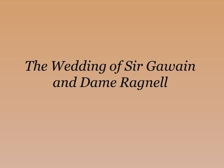The Wedding of Sir Gawain and Dame Ragnell. Intro to the Text (the stuff in our textbook, pg 467-8) Context: 1450 (end of the middle ages) In Middle English,