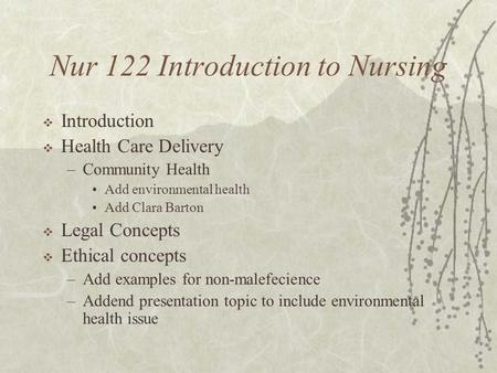 Nur 122 Introduction to Nursing  Introduction  Health Care Delivery –Community Health Add environmental health Add Clara Barton  Legal Concepts  Ethical.