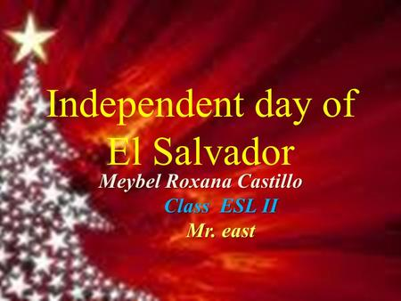 Independent day of El Salvador Meybel Roxana Castillo Class ESL II Mr. east.