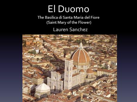 El Duomo The Basilica di Santa Maria del Fiore (Saint Mary of the Flower) Lauren Sanchez.