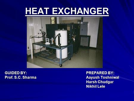 HEAT EXCHANGER GUIDED BY: PREPARED BY: Prof. S.C. Sharma Aayush Toshniwal Harsh Chudgar Harsh Chudgar Nikhil Lele Nikhil Lele.