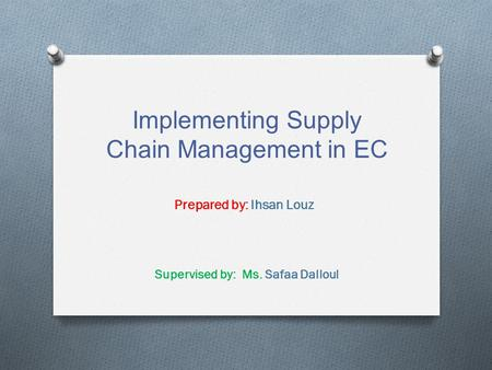 Implementing Supply Chain Management in EC Prepared by: Ihsan Louz Supervised by: Ms. Safaa Dalloul.