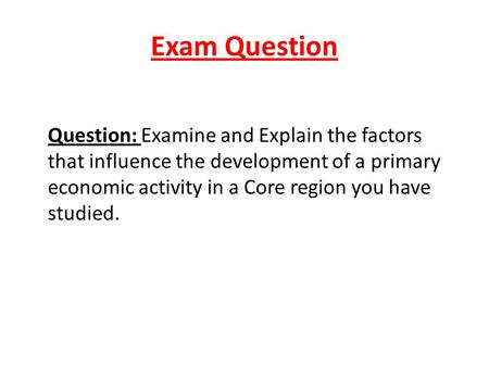 Exam Question Question: Examine and Explain the factors that influence the development of a primary economic activity in a Core region you have studied.