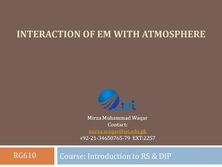 INTERACTION OF EM WITH ATMOSPHERE Course: Introduction to RS & DIP Mirza Muhammad Waqar Contact: +92-21-34650765-79 EXT:2257 RG610.