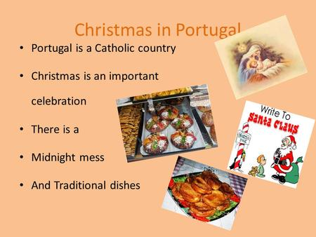Christmas in Portugal Portugal is a Catholic country Christmas is an important celebration There is a Midnight mess And Traditional dishes.