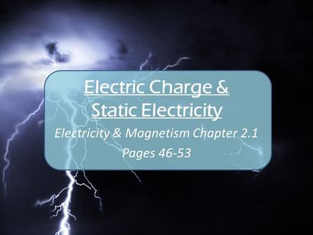 Electric Charge & Static Electricity Electricity & Magnetism Chapter 2.1 Pages 46-53.