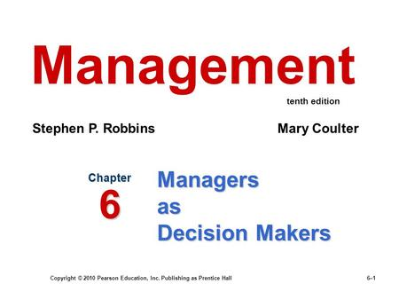 Copyright © 2010 Pearson Education, Inc. Publishing as Prentice Hall 6–1 Managers as Decision Makers Chapter 6 Management Stephen P. Robbins Mary Coulter.