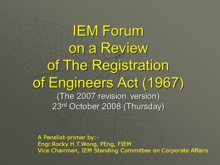 IEM Forum on a Review of The Registration of Engineers Act (1967) (The 2007 revision version) 23 rd October 2008 (Thursday) A Panelist-primer by:- Engr.Rocky.