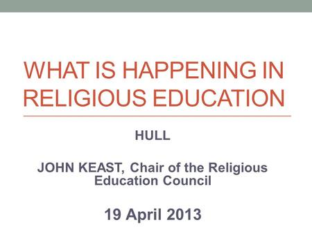 WHAT IS HAPPENING IN RELIGIOUS EDUCATION HULL JOHN KEAST, Chair of the Religious Education Council 19 April 2013.