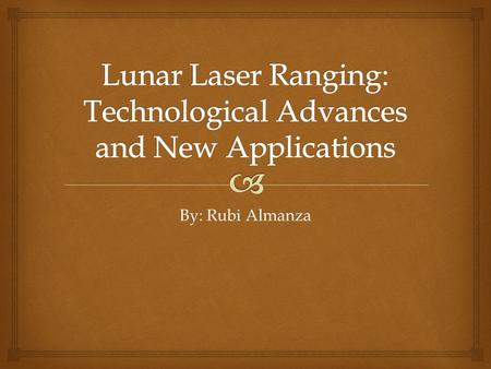 By: Rubi Almanza.  Lunar Laser Ranging (LLR) started in 1969, when the crew of the Apollo 11 mission placed an initial array consisting of one-hundred.