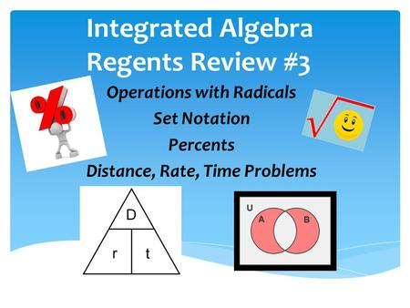 Integrated Algebra Regents Review #3 Operations with Radicals Set Notation Percents Distance, Rate, Time Problems.