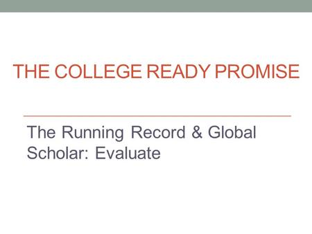 THE COLLEGE READY PROMISE The Running Record & Global Scholar: Evaluate.