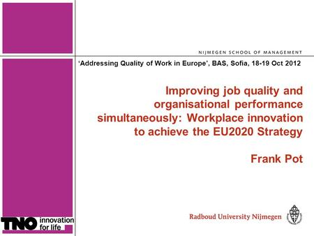 1 Improving job quality and organisational performance simultaneously: Workplace innovation to achieve the EU2020 Strategy Frank Pot 'Addressing Quality.