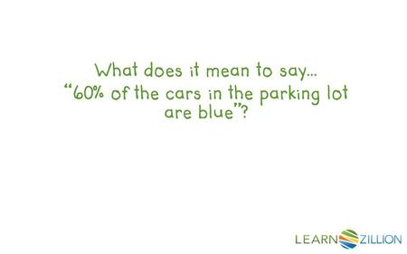 "What does it mean to say… ""60% of the cars in the parking lot are blue""?"