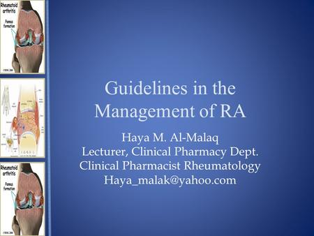Guidelines in the Management of RA Haya M. Al-Malaq Lecturer, Clinical Pharmacy Dept. Clinical Pharmacist Rheumatology