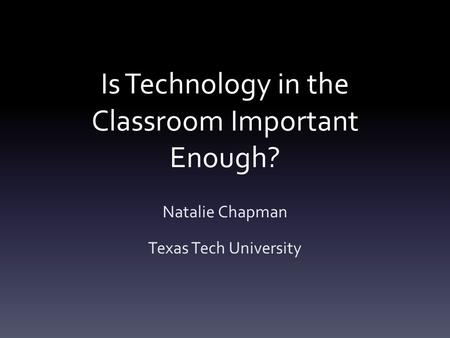 Is Technology in the Classroom Important Enough? Natalie Chapman Texas Tech University.