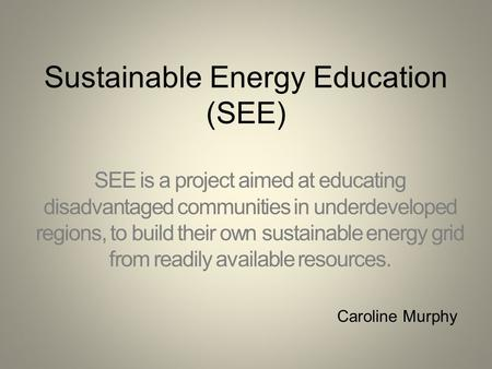 Sustainable Energy Education (SEE) SEE is a project aimed at educating disadvantaged communities in underdeveloped regions, to build their own sustainable.