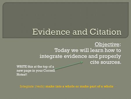 Objective: Today we will learn how to integrate evidence and properly cite sources. Integrate: (verb) make into a whole or make part of a whole WRITE this.